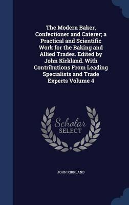 The Modern Baker, Confectioner and Caterer; A Practical and Scientific Work for the Baking and Allied Trades. Edited by John Kirkland. with ... Specialists and Trade Experts Volume 4