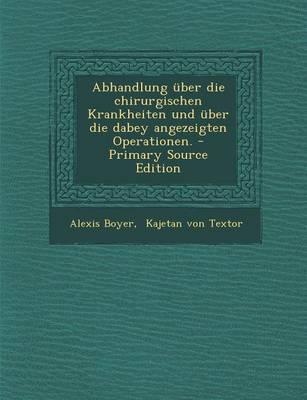Abhandlung Uber Die Chirurgischen Krankheiten Und Uber Die Dabey Angezeigten Operationen. - Primary Source Edition