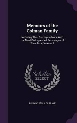 Memoirs of the Colman Family, Including Their Correspondence with the Most Distinguished Personages of Their Time Volume 1
