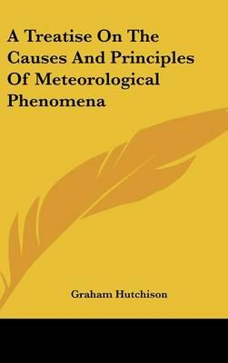 A Treatise on the Causes and Principles of Meteorological Phenomena
