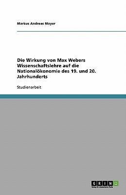 Die Wirkung von Max Webers Wissenschaftslehre auf die Nationalökonomie des 19. und 20. Jahrhunderts