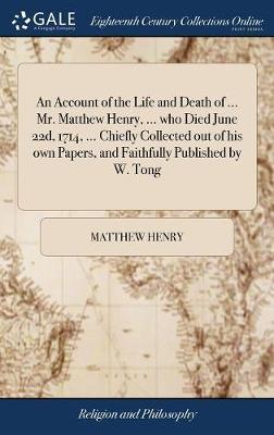 An Account of the Life and Death of ... Mr. Matthew Henry, ... Who Died June 22d, 1714, ... Chiefly Collected Out of His Own Papers, and Faithfully Published by W. Tong