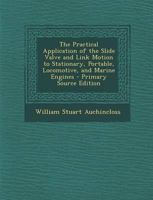 The Practical Application of the Slide Valve and Link Motion to Stationary, Portable, Locomotive, and Marine Engines