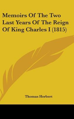 Memoirs of the Two Last Years of the Reign of King Charles I