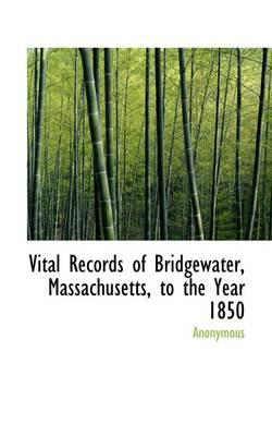 Vital Records of Bridgewater, Massachusetts, to the Year 1850