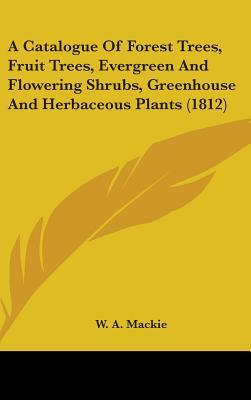 A Catalogue of Forest Trees, Fruit Trees, Evergreen and Flowering Shrubs, Greenhouse and Herbaceous Plants (1812)
