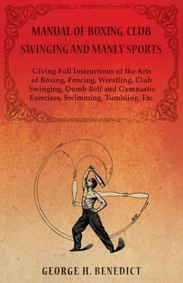 Manual of Boxing, Club Swinging and Manly Sports - Giving Full Instructions of the Arts of Boxing, Fencing, Wrestling, Club Swinging, Dumb Bell and Gymnastic Exercises, Swimming, Tumbling, Etc.