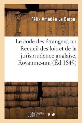 Le Code des Étrangers, Ou Recueil des Lois et de la Jurisprudence Anglaise Concernant les