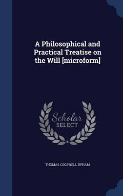 A Philosophical and Practical Treatise on the Will [Microform]