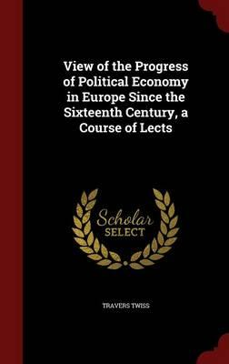 View of the Progress of Political Economy in Europe Since the Sixteenth Century, a Course of Lects