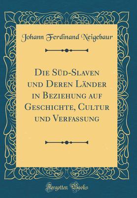 Die Süd-Slaven und Deren Länder in Beziehung auf Geschichte, Cultur und Verfassung (Classic Reprint)