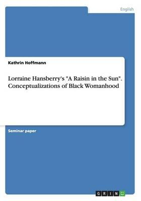 Lorraine Hansberry's A Raisin in the Sun. Conceptualizations of Black Womanhood