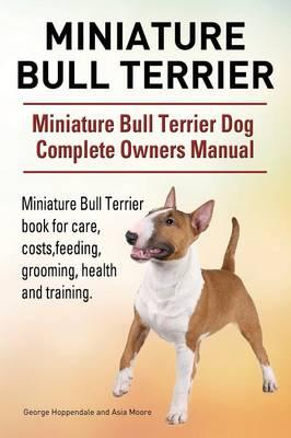 Miniature Bull Terrier. Miniature Bull Terrier Dog Complete Owners Manual. Miniature Bull Terrier book for care, costs, feeding, grooming, health and training