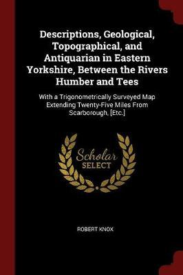 Descriptions, Geological, Topographical, and Antiquarian in Eastern Yorkshire, Between the Rivers Humber and Tees