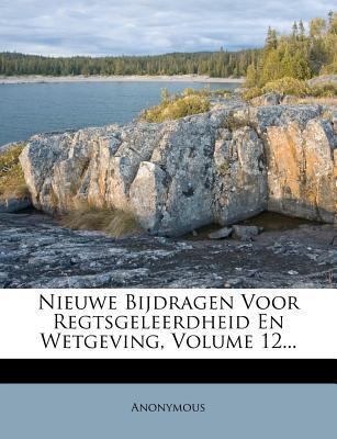 Nieuwe Bijdragen Voor Regtsgeleerdheid En Wetgeving, Volume 12.