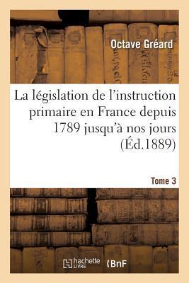 La L�gislation de l'Instruction Primaire En France Depuis 1789 Jusqu'� Nos Jours Tome 3