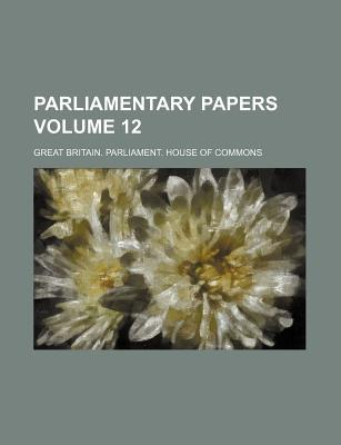 Parliamentary Papers Volume 12
