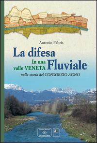 La difesa fluviale. La difesa fluviale in una valle Veneta nella storia del Consorzio Agno