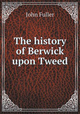 The History of Berwick Upon Tweed