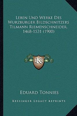 Leben Und Werke Des Wurzburger Bildschnitzers Tilmann Riemenschneider, 1468-1531 (1900)