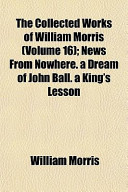 The Collected Works of William Morris (Volume 16); News from Nowhere. a Dream of John Ball. a King's Lesson