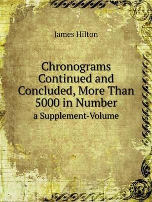 Chronograms Continued and Concluded, More Than 5000 in Number a Supplement-Volume