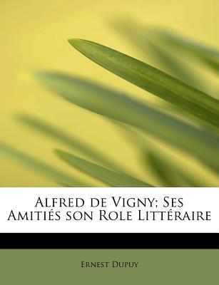 Alfred de Vigny; Ses Amiti S Son Role Litt Raire