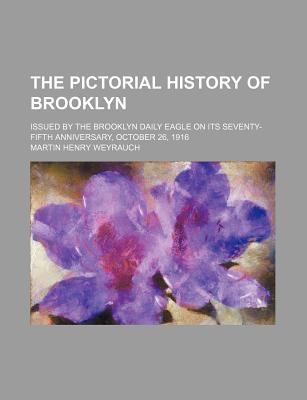 The Pictorial History of Brooklyn; Issued by the Brooklyn Daily Eagle on Its Seventy-Fifth Anniversary, October 26, 1916