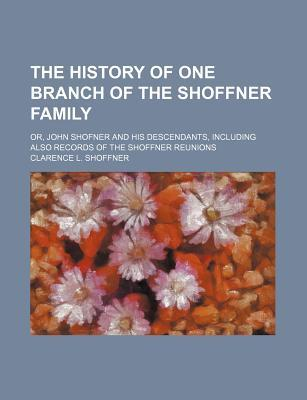 The History of One Branch of the Shoffner Family; Or, John Shofner and His Descendants, Including Also Records of the Shoffner Reunions