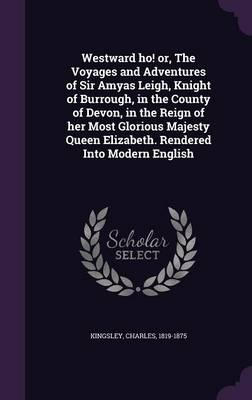 Westward Ho! Or, the Voyages and Adventures of Sir Amyas Leigh, Knight of Burrough, in the County of Devon, in the Reign of Her Most Glorious Majesty Queen Elizabeth. Rendered Into Modern English