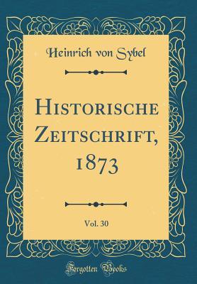 Historische Zeitschrift, 1873, Vol. 30 (Classic Reprint)