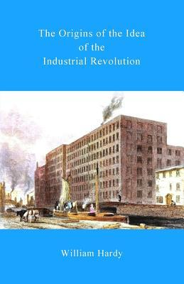 The Origins of the Idea of the Industrial Revolution