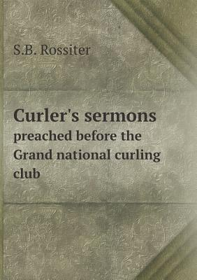 Curler's Sermons Preached Before the Grand National Curling Club