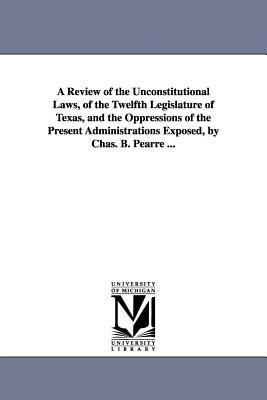 A Review of the Unconstitutional Laws, of the Twelfth Legislature of Texas, and the Oppressions of the Present Administrations Exposed