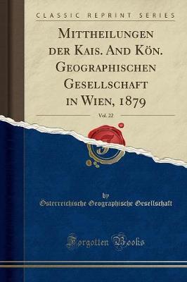 Mittheilungen der Kais. And Kön. Geographischen Gesellschaft in Wien, 1879, Vol. 22 (Classic Reprint)