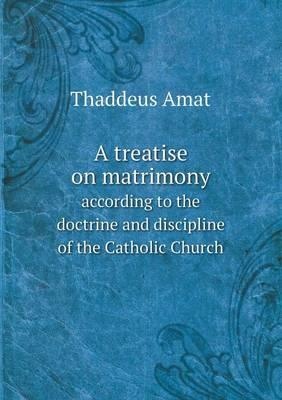 A Treatise on Matrimony According to the Doctrine and Discipline of the Catholic Church