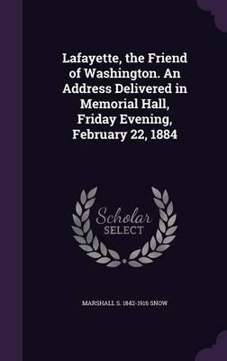 Lafayette, the Friend of Washington. an Address Delivered in Memorial Hall, Friday Evening, February 22, 1884