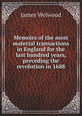 Memoirs of the Most Material Transactions in England for the Last Hundred Years, Preceding the Revolution in 1688