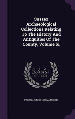 Sussex Archaeological Collections Relating to the History and Antiquities of the County, Volume 51