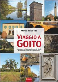 Viaggio a Goito. Escursioni nel paesaggio e nella storia di una terra tra Mantova e il Garda