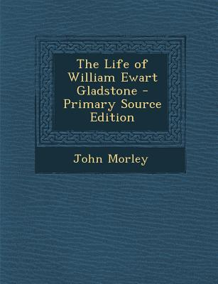 The Life of William Ewart Gladstone - Primary Source Edition