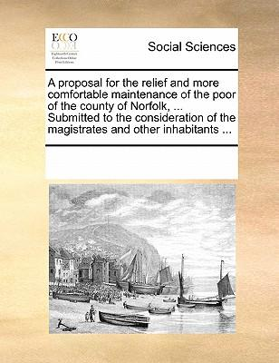 A Proposal for the Relief and More Comfortable Maintenance of the Poor of the County of Norfolk. Submitted to the Consideration of the Magistrat