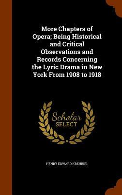 More Chapters of Opera; Being Historical and Critical Observations and Records Concerning the Lyric Drama in New York from 1908 to 1918