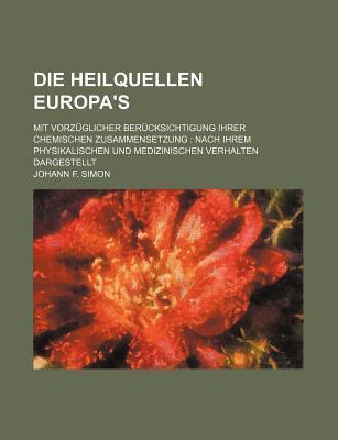 Die Heilquellen Europa's; Mit Vorzuglicher Berucksichtigung Ihrer Chemischen Zusammensetzung