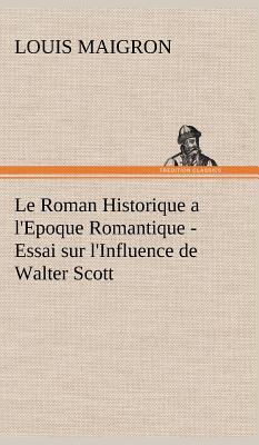Le Roman Historique a l Epoque Romantique Essai Sur l Influe