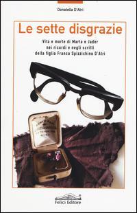 Le sette disgrazie. Vita e morte di Marta e Jader nei ricordi e negli scritti della figlia Franca Spizzichino d'Atri
