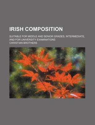 Irish Composition; Suitable for Middle and Senior Grades, Intermediate, and for University Examinations