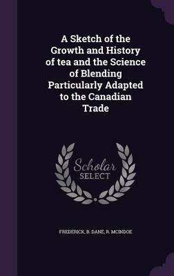 A Sketch of the Growth and History of Tea and the Science of Blending Particularly Adapted to the Canadian Trade