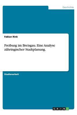 Freiburg im Breisgau. Eine Analyse zähringischer Stadtplanung