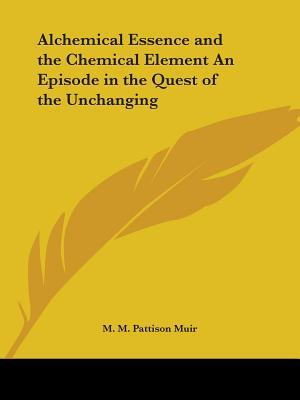 Alchemical Essence and the Chemical Element an Episode in the Quest of the Unchanging, 1894